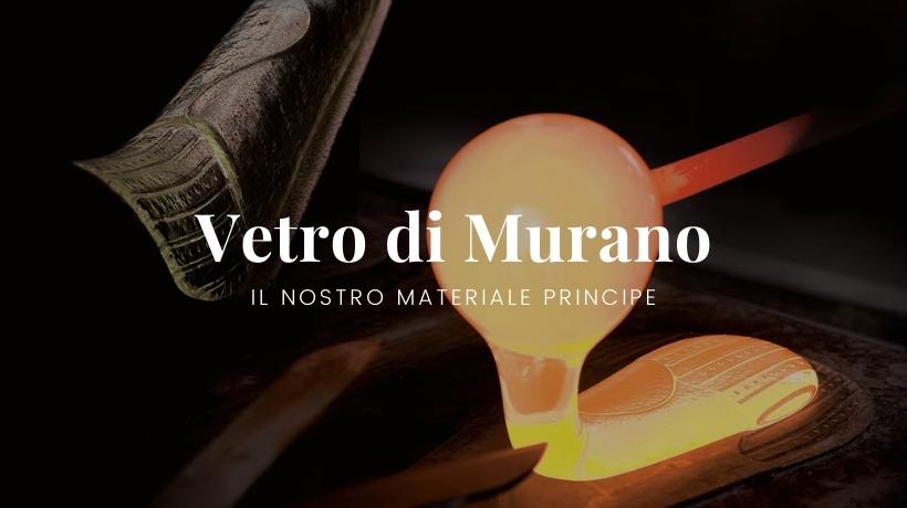 Il Vetro di Murano, il nostro materiale principe